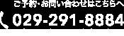 ご予約・お問い合わせはこちらへ TEL:029-291-8884 おかけ間違いにご注意ください
